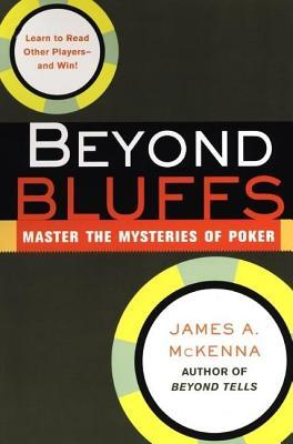 Beyond Bluffs: Master the Mysteries of Poker  by  James A McKenna