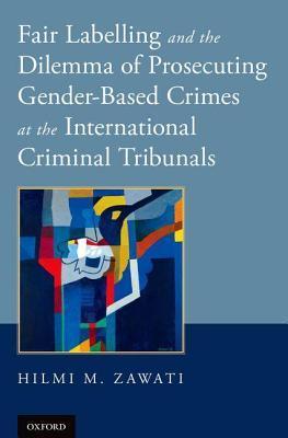 Fair Labelling and the Dilemma of Prosecuting Gender-Based Crimes at the International Criminal Tribunals Hilmi M Zawati