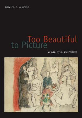 Too Beautiful to Picture: Zeuxis, Myth, and Mimesis  by  Elizabeth C Mansfield