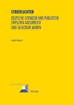 Streiflichter: Deutsche Literatur Und Publizistik Zwischen Kaiserreich Und Sechziger Jahren Friedrich Albrecht