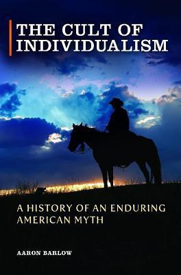 Cult of Individualism: A History of an Enduring American Myth, The: A History of an Enduring American Myth Aaron Barlow