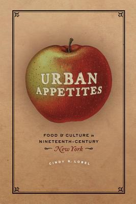 Urban Appetites: Food and Culture in Nineteenth-Century New York  by  Cindy R. Lobel