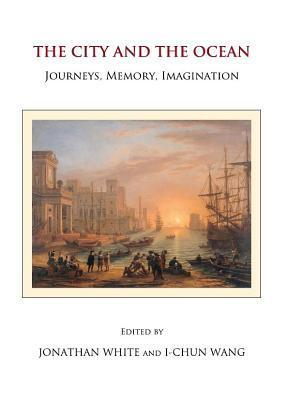City and the Ocean: Journeys, Memory, Imagination Jonathan White