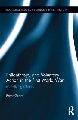 Philanthropy and Voluntary Action in the First World War: Mobilizing Charity: Mobilizing Charity  by  Peter Grant