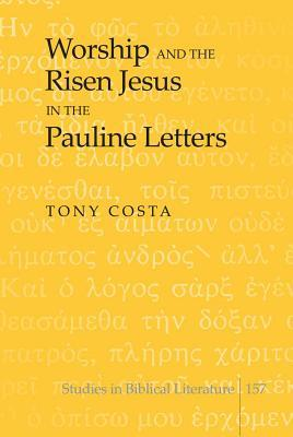 Worship and the Risen Jesus in the Pauline Letters  by  Tony Costa
