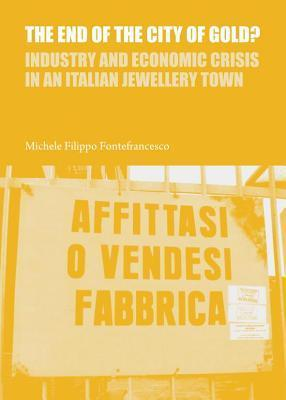 End of the City of Gold? Industry and Economic Crisis in an Italian Jewellery Town  by  Michele Filippo Fontefrancesco
