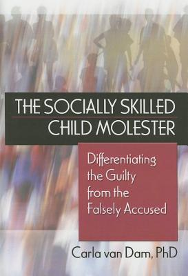 Socially Skilled Child Molester: Differentiating the Guilty from the Falsely Accused  by  Carla Van Dam