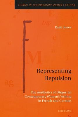 Representing Repulsion: The Aesthetics of Disgust in Contemporary Women S Writing in French and German  by  Katie Jones