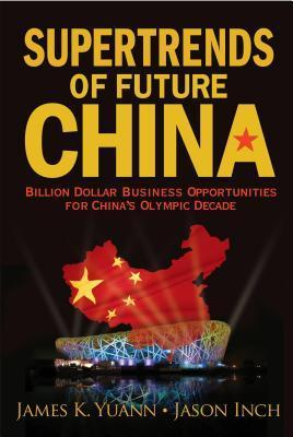 Supertrends of Future China: Billion Dollar Business Opportunities for Chinas Olympic Decade: Billion Dollar Business Opportunities for Chinas Olympic Decade Yuann James K
