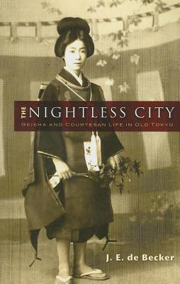 Nightless City, The: Geisha and Courtesan Life in Old Tokyo J E De Becker