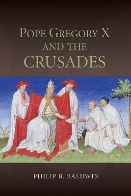 Pope Gregory X and the Crusades Philip B Baldwin