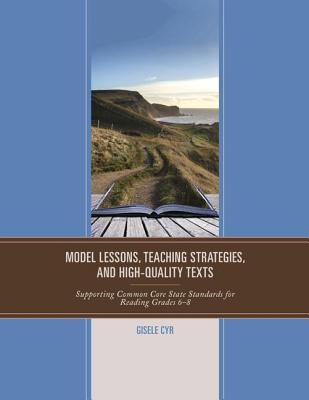 Model Lessons, Teaching Strategies, and High-Quality Texts: Supporting Common Core State Standards for Reading Grades 6 - 8  by  Gisele Cyr