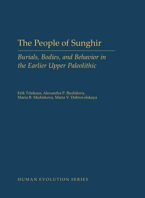 People of Sunghir: Burials, Bodies, and Behavior in the Earlier Upper Paleolithic Erik Trinkaus