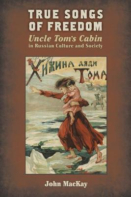 True Songs of Freedom: Uncle Tom S Cabin in Russian Culture and Society John Mackay