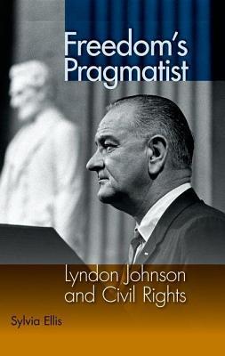 Freedoms Pragmatist: Lyndon Johnson and Civil Rights Sylvia Ellis