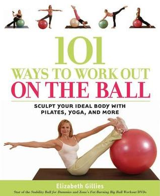 101 Ways to Workout on the Ball: Sculpt Your Ideal Body with Pilates, Yoga, and More Elizabeth Gillies