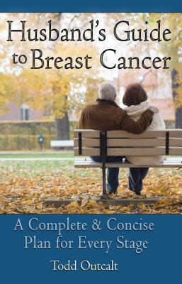 Husbands Guide to Breast Cancer: A Complete and Concise Plan for Every Stage Todd Outcalt