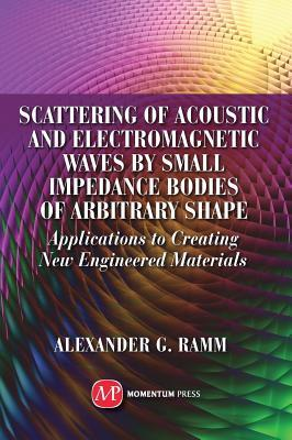 Scattering of Acoustic and Electromagnetic Waves Small Impedance Bodies of Arbitrary Shapes: Applications to Creating New Engineered Materials by Alexander G. Ramm