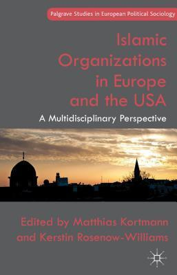 Islamic Organizations in Europe and the USA: A Multidisciplinary Perspective  by  Matthias Kortmann