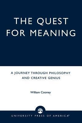 Quest for Meaning: A Journey Through Philosophy, the Arts, and Creative Genius  by  William Cooney