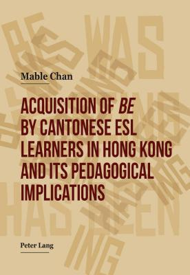 Acquisition of Be  by  Cantonese ESL Learners in Hong Kong and Its Pedagogical Implications by Chan Mable