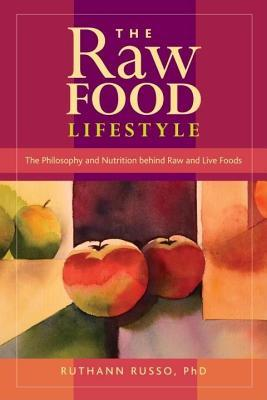 Raw Food Lifestyle, The: The Philosophy and Nutrition Behind Raw and Live Foods Ruthann Russo