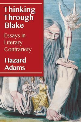 Thinking Through Blake: Essays in Literary Contrariety  by  Hazard Adams