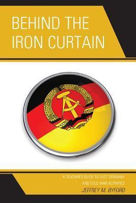 Behind the Iron Curtain: A Teachers Guide to East Germany and Cold War Activities  by  Jeffrey M. Byford