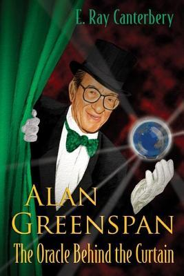 Alan Greenspan: The Oracle Behind the Curtain: The Oracle Behind the Curtain  by  E. Ray Canterbery