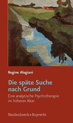 Die Spate Suche Nach Grund: Eine Analytische Psychotherapie Im Hoheren Alter  by  Regine Alegiani
