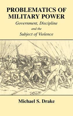 Problematics of Military Power: Government, Discipline and the Subject of Violence  by  Michael S Drake