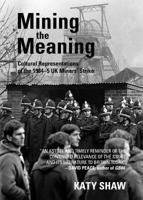 Mining the Meaning: Cultural Representations of the 1984-5 UK Miners Strike  by  Katy Shaw