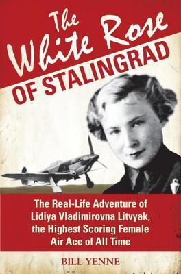 White Rose of Stalingrad: The Real-Life Adventure of Lidiya Vladimirovna Litvyak, the Highest Scoring Female Air Ace of All Time  by  Bill Yenne