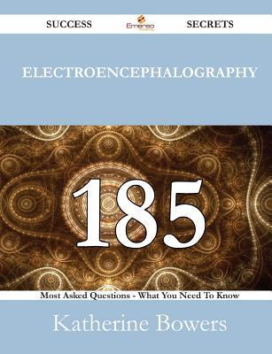 Electroencephalography 185 Success Secrets - 185 Most Asked Questions on Electroencephalography - What You Need to Know Katherine Bowers