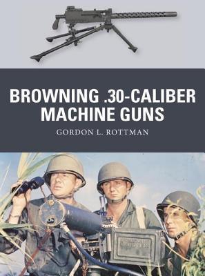 Browning .30-Caliber Machine Guns Gordon L Rottman