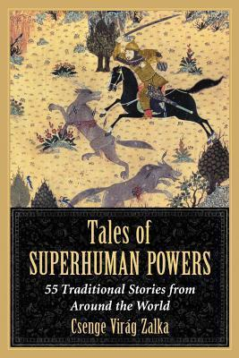 Tales of Superhuman Powers: 55 Traditional Stories from Around the World  by  Csenge Virág Zalka