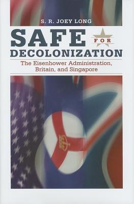 Safe for Decolonization: The Eisenhower Administration, Britain, and Singapore S R Joey Long