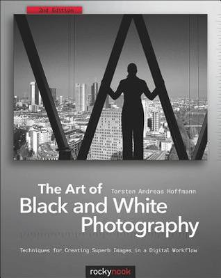 Art of Black and White Photography: Techniques for Creating Superb Images in a Digital Workflow  by  Torsten Andreas Hoffmann