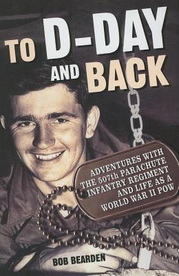 To D-Day and Back: Adventures with the 507th Parachute Infantry Regiment and Life as a World War II POW: A Memoir  by  Bob Bearden