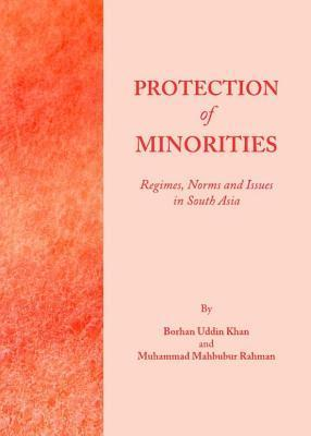 Protection of Minorities: Regimes, Norms and Issues in South Asia  by  Borhan Uddin Khan