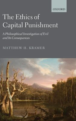 Ethics of Capital Punishment: A Philosophical Investigation of Evil and Its Consequences  by  Matthew H. Kramer
