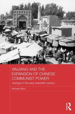 Xinjiang and the Expansion of Chinese Communist Power: Kashghar in the Early Twentieth Century: Kashgar in the Early Twentieth Century Michael  Dillon