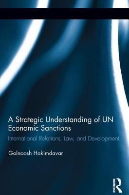 Strategic Understanding of Un Economic Sanctions: International Relations, Law and Development, A: International Relations, Law and Development Golnoosh Hakimdavar