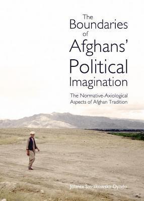 Boundaries of Afghans Political Imagination: The Normative-Axiological Aspects of Afghan Tradition Jolanta Sierakowska-Dyndo