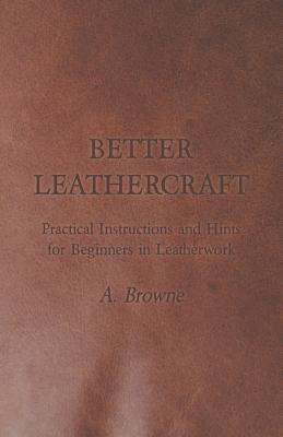 Better Leathercraft - Practical Instructions and Hints for Beginners in Leatherwork A. Browne
