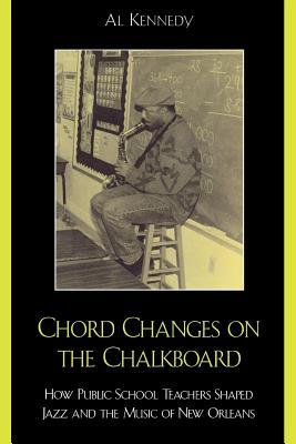 Chord Changes on the Chalkboard: How Public School Teachers Shaped Jazz and the Music of New Orleans Al Kennedy