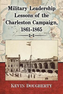 Military Leadership Lessons of the Charleston Campaign, 1861-1865 Kevin Dougherty