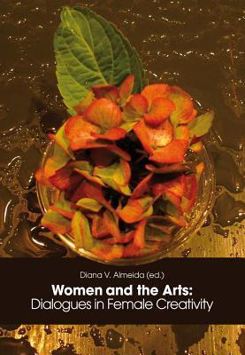 Women and the Arts: : Dialogues in Female Creativity  by  Diana V. Almeida