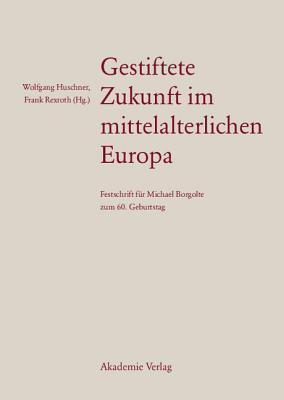 Gestiftete Zukunft Im Mittelalterlichen Europa: Festschrift Fur Michael Borgolte Zum 60. Geburtstag  by  Wolfgang Huschner