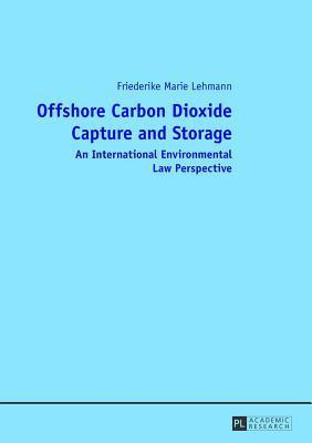 Offshore Carbon Dioxide Capture and Storage: An International Environmental Law Perspective  by  Friederike Marie Lehmann